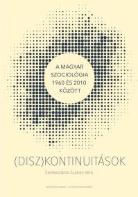 Megjelent Szabari Vera szerkesztésében a (DISZ)KONTINUITÁSOK - A magyar szociológia 1960 és 2010 között című kötet